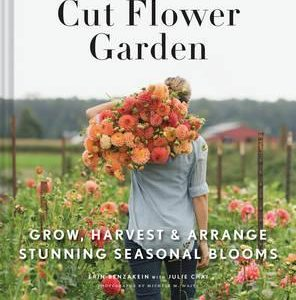 Floret Farm's Cut Flower Garden: Grow, Harvest, and by Erin Benzakein