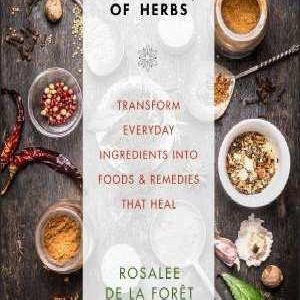 The Alchemy Of Herbs: Transform Everyday Ingredients Into Foods & Remedies That Heal by Rosalee De La Foret & Rosemary Gladstar
